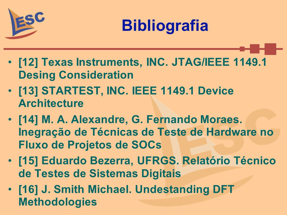 Bibliografia [12] Texas Instruments, INC. JTAG/IEEE 1149.1 Desing Consideration. [13] STARTEST, INC. IEEE 1149.1 Device Architecture.
